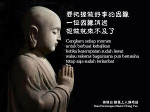 Cengkam setiap momen untuk berbuat kebajikan, ketika kesempatan sudah lewat, walau sekeras bagaimana pun berusaha, tetap saja sudah terlambat.