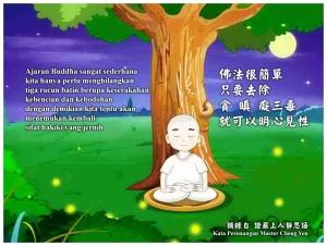 Ajaran Buddha sangat sederhana, kita hanya perlu menghilangkan tiga racun batin berupa keserakahan, kebencian dan kebodohan, dengan demikian kita tentu akan menemukan kembali sifat hakiki yang jernih.