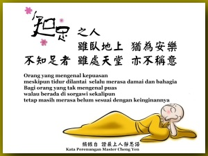Orang yang mengenal kepuasan, meskipun tidur dilantai, selalu merasa damai dan bahagia. Bagi orang yang tak mengenal puas, walau berada di sorgawi sekalipun, tetap masih merasa belum sesuai dengan keinginannya.