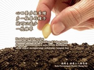Hendaknya lebih sering menaburkan benih kebajikan di lahan batin, dengan bertambahnya satu benih kebajikan akan dapat mengurangi sebatang rumput liar.