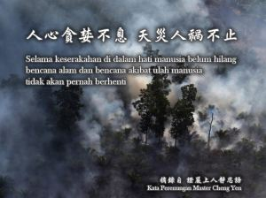 Selama keserakahan di dalam hati manusia belum hilang, bencana alam dan bencana akibat ulah manusia tidak akan pernah berhenti.