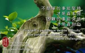 Walau tidak mudah, namun tetap gigih melakukan, barulah merupakan kemampuan sejati. Walau sulit, namun sanggup mengatasi, barulah merupakan kesabaran sejati.