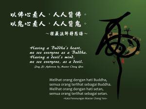 Melihat orang dengan hati Buddha, semua orang terlihat sebagai Buddha. Melihat orang dengan hati setan, semua orang terlihat sebagai setan.