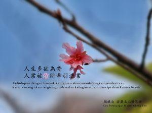 Kehidupan dengan banyak keinginan akan mendatangkan penderitaan, karena orang akan tergiring oleh nafsu keinginan dan menciptakan karma buruk.