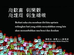 Berhati suka cita membuat diri kita optimis, sedangkan hati yang selalu menyalahkan orang lain akan menumbuhkan rasa benci dan dendam.